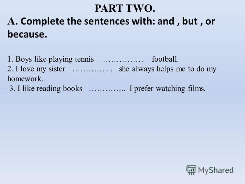 PART TWO. A. Complete the sentences with: and, but, or because. 1. Boys like playing tennis …………… football. 2. I love my sister …………… she always helps me to do my homework. 3. I like reading books ………….. I prefer watching films.