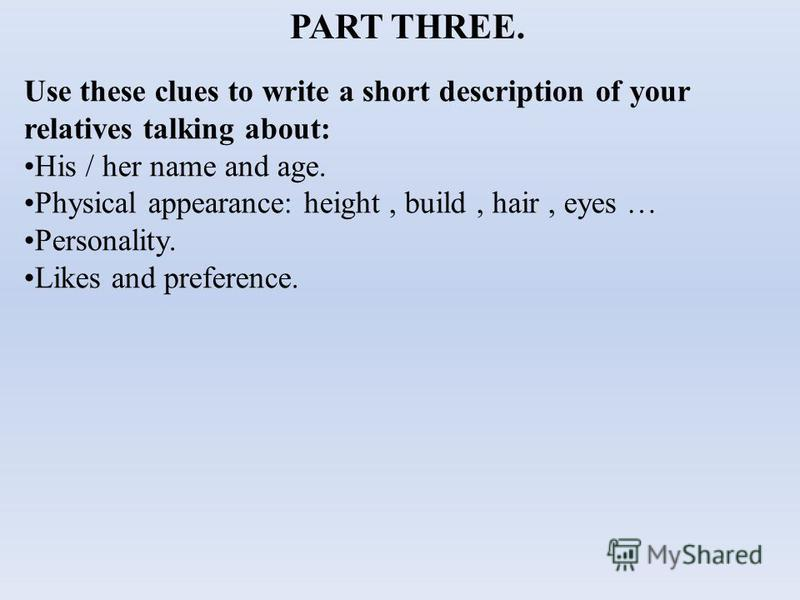 PART THREE. Use these clues to write a short description of your relatives talking about: His / her name and age. Physical appearance: height, build, hair, eyes … Personality. Likes and preference.