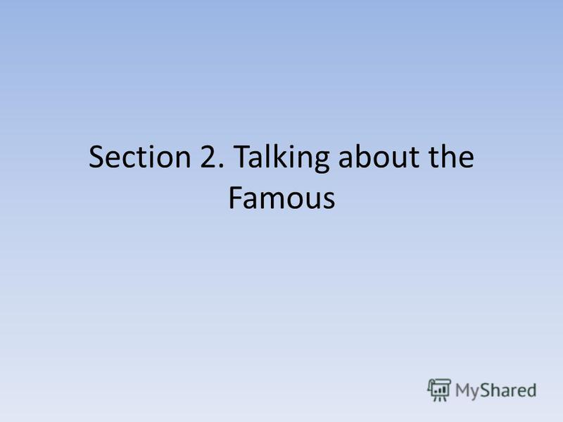 Section 2. Talking about the Famous