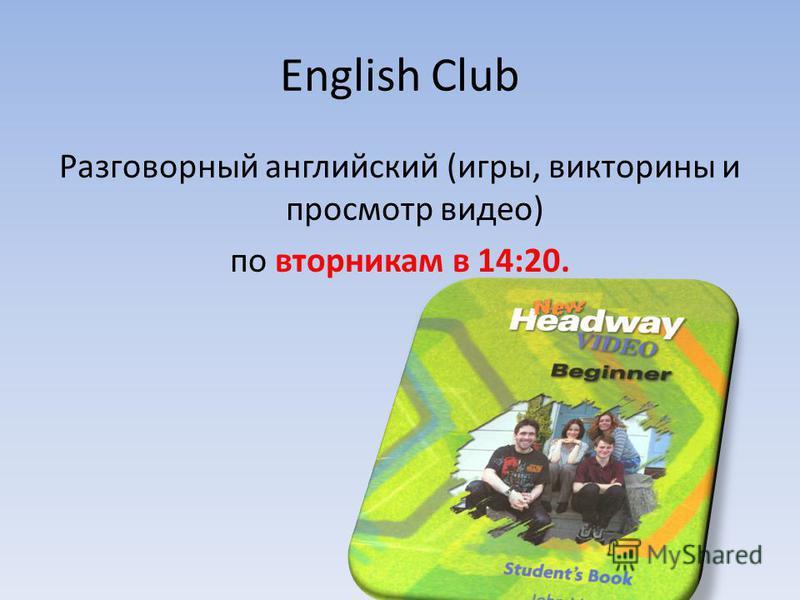 English Club Разговорный английский (игры, викторины и просмотр видео) по вторникам в 14:20.