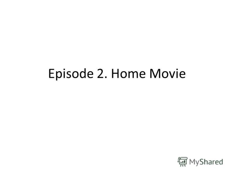 Episode 2. Home Movie