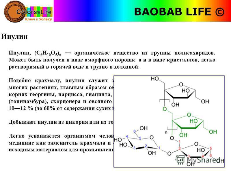 BAOBAB LIFE © Инулин Инулин, (C 6 H 10 O 5 ) n органическое вещество из группы полисахаридов. Может быть получен в виде аморфного порошка и в виде кристаллов, легко растворимый в горячей воде и трудно в холодной. Подобно крахмалу, инулин служит запас