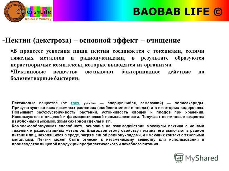BAOBAB LIFE © -Пектин (декстроза) – основной эффект – очищение В процессе усвоения пищи пектин соединяется с токсинами, солями тяжелых металлов и радионуклидами, в результате образуются нерастворимые комплексы, которые выводятся из организма. Пектино