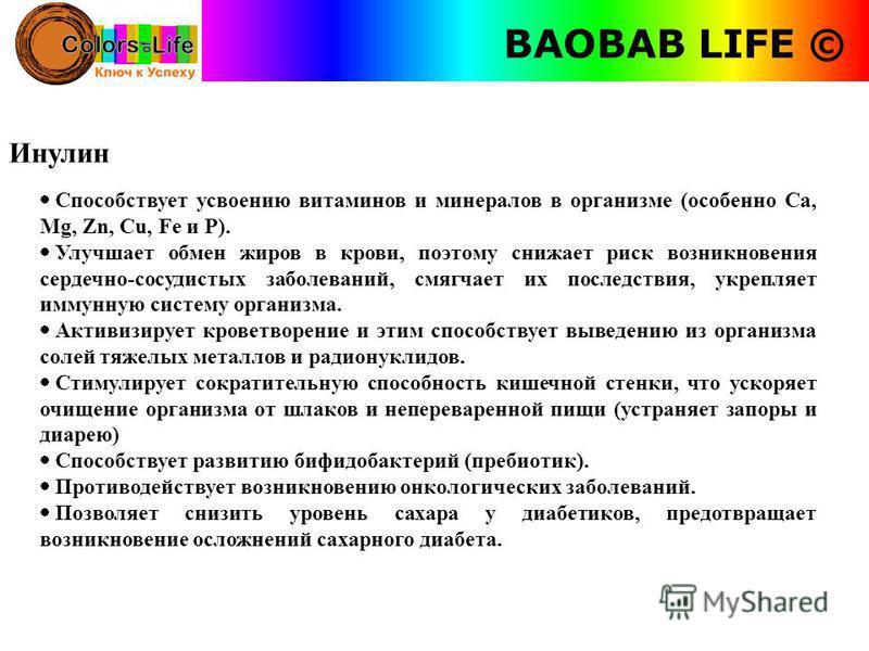 BAOBAB LIFE © Инулин Способствует усвоению витаминов и минералов в организме (особенно Са, Mg, Zn, Сu, Fe и Р). Улучшает обмен жиров в крови, поэтому снижает риск возникновения сердечно-сосудистых заболеваний, смягчает их последствия, укрепляет иммун