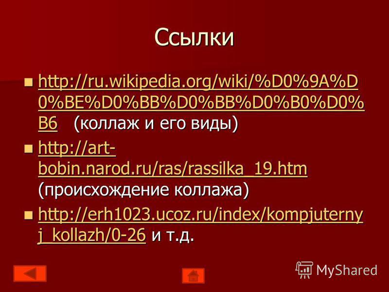 Ссылки http://ru.wikipedia.org/wiki/%D0%9A%D 0%BE%D0%BB%D0%BB%D0%B0%D0% B6 (коллаж и его виды) http://ru.wikipedia.org/wiki/%D0%9A%D 0%BE%D0%BB%D0%BB%D0%B0%D0% B6 (коллаж и его виды) http://ru.wikipedia.org/wiki/%D0%9A%D 0%BE%D0%BB%D0%BB%D0%B0%D0% B6