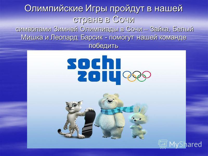 Олимпийские Игры пройдут в нашей стране в Сочи символами Зимней Олимпиады в Сочи – Зайка, Белый Мишка и Леопард Барсик - помогут нашей команде победить