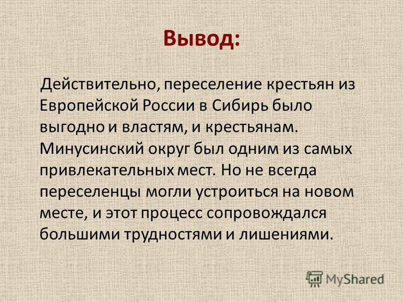 Вывод: Действительно, переселение крестьян из Европейской России в Сибирь было выгодно и властям, и крестьянам. Минусинский округ был одним из самых привлекательных мест. Но не всегда переселенцы могли устроиться на новом месте, и этот процесс сопров