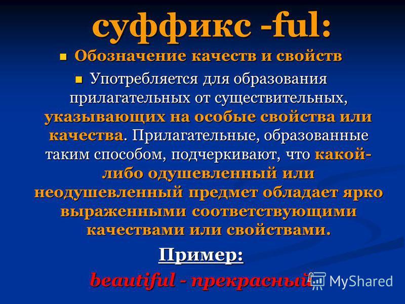 суффикс -ful: Обозначение качеств и свойств Обозначение качеств и свойств Употребляется для образования прилагательных от существительных, указывающих на особые свойства или качества. Прилагательные, образованные таким способом, подчеркивают, что как