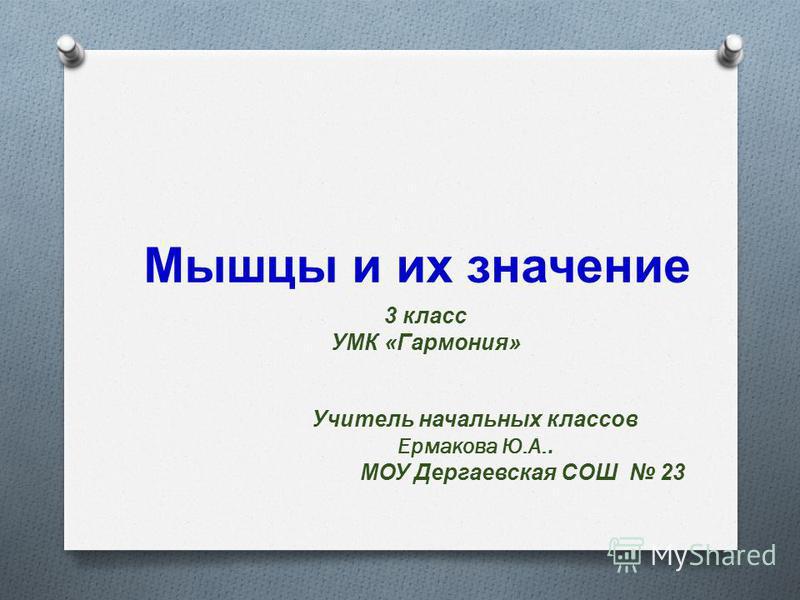 Учитель начальных классов Ермакова Ю.А.. МОУ Дергаевская СОШ 23 Мышцы и их значение 3 класс УМК «Гармония»