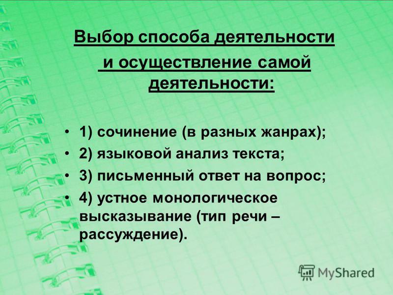 Выбор способа деятельности и осуществление самой деятельности: 1) сочинение (в разных жанрах); 2) языковой анализ текста; 3) письменный ответ на вопрос; 4) устное монологическое высказывание (тип речи – рассуждение).