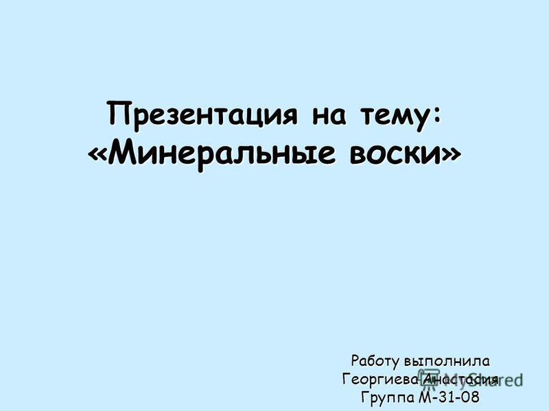 Презентация на тему: « Минеральные воски » Работу выполнила Георгиева Анастасия Группа М-31-08