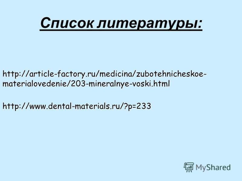 Список литературы: http://article-factory.ru/medicina/zubotehnicheskoe- materialovedenie/203-mineralnye-voski.html http://www.dental-materials.ru/?p=233