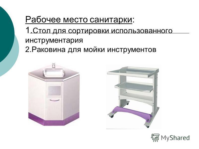Рабочее место санитарки: 1. Стол для сортировки использованного инструментария 2. Раковина для мойки инструментов