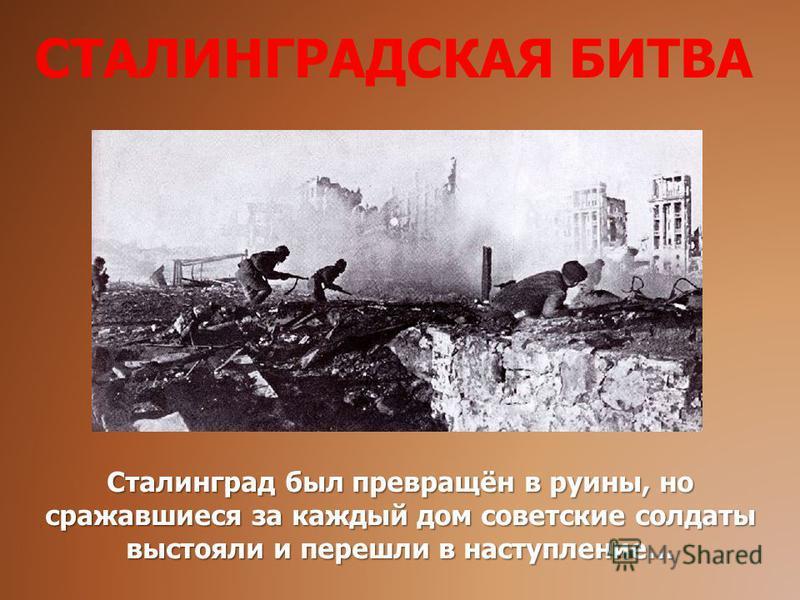 Сталинград был превращён в руины, но сражавшиеся за каждый дом советские солдаты выстояли и перешли в наступление… СТАЛИНГРАДСКАЯ БИТВА