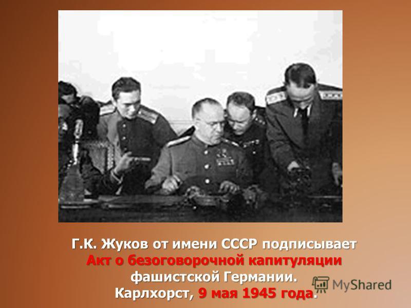 Г.К. Жуков от имени СССР подписывает Акт о безоговорочной капитуляции фашистской Германии. Карлхорст, 9 мая 1945 года. Карлхорст, 9 мая 1945 года.