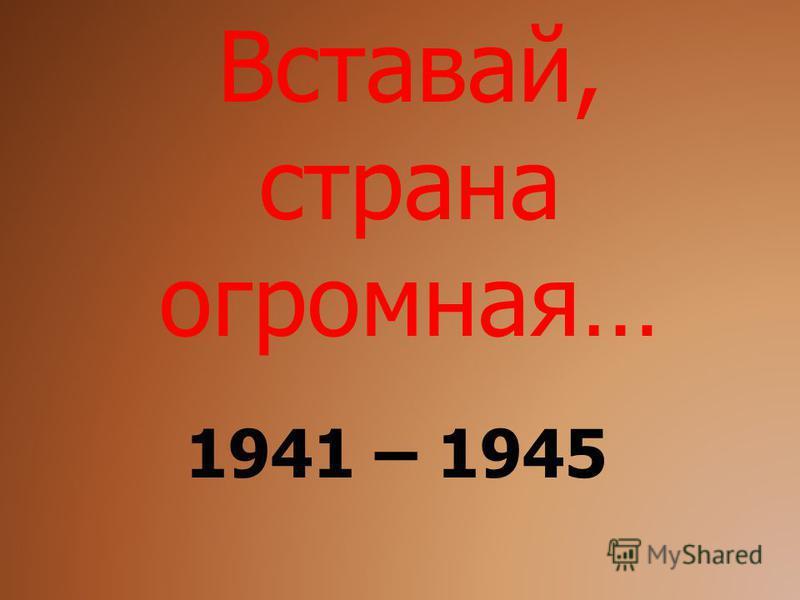 Вставай, страна огромная… 1941 – 1945