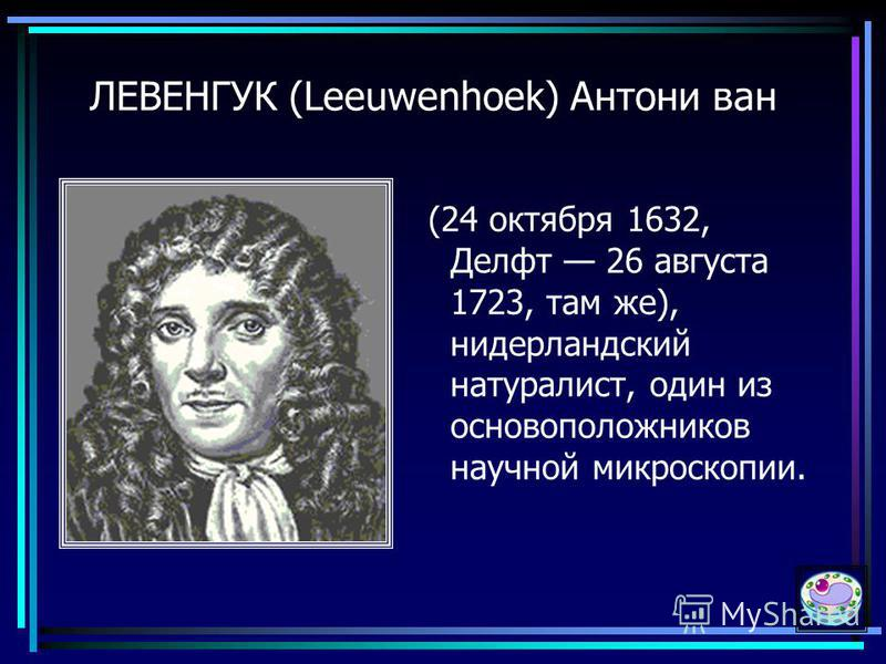 30 ЛЕВЕНГУК (Leeuwenhoek) Антони ван (24 октября 1632, Делфт 26 августа 1723, там же), нидерландский натуралист, один из основоположников научной микроскопии.