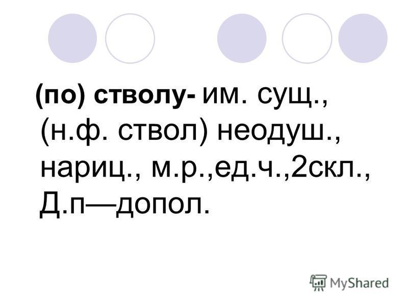 (по) стволу- им. сущ., (н.ф. ствол) неодуш., нариц., м.р.,ед.ч.,2 скл., Д.подпол.