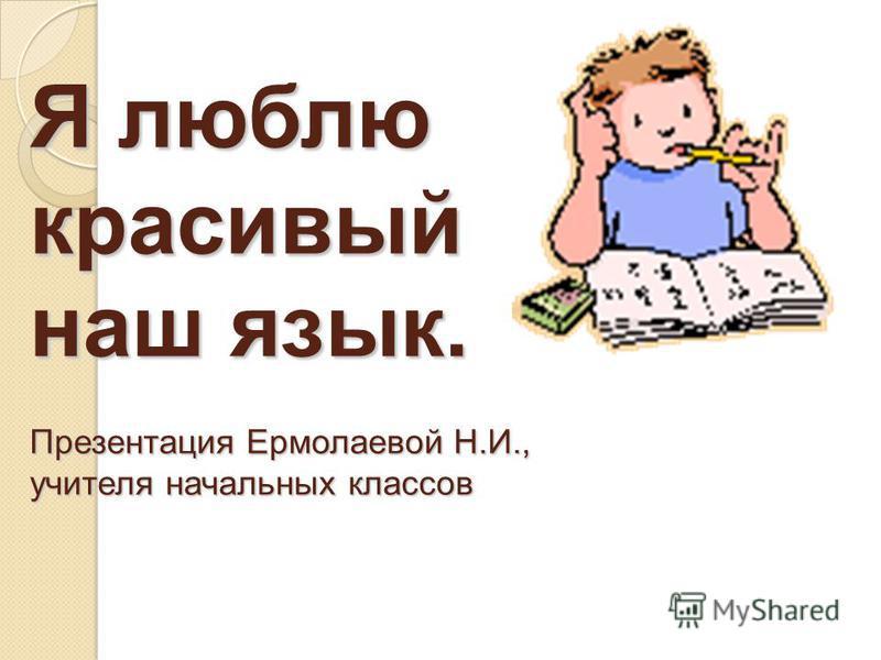 Я люблю красивый наш язык. Презентация Ермолаевой Н.И., учителя начальных классов