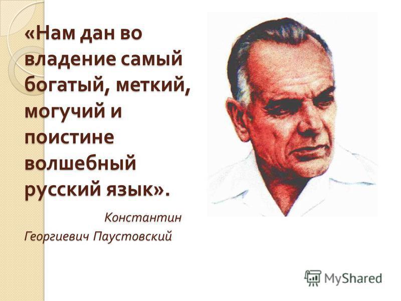 « Нам дан во владение самый богатый, меткий, могучий и поистине волшебный русский язык ». Константин Георгиевич Паустовский
