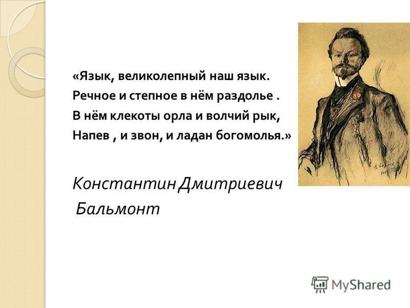 « Язык, великолепный наш язык. Речное и степное в нём раздолье. В нём клекоты орла и волчий рык, Напев, и звон, и ладан богомолья.» Константин Дмитриевич Бальмонт