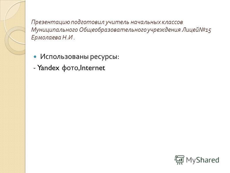 Презентацию подготовил учитель начальных классов Муниципального Общеобразовательного учреждения Лицей 15 Ермолаева Н. И. Использованы ресурсы : - Yandex фото,Internet