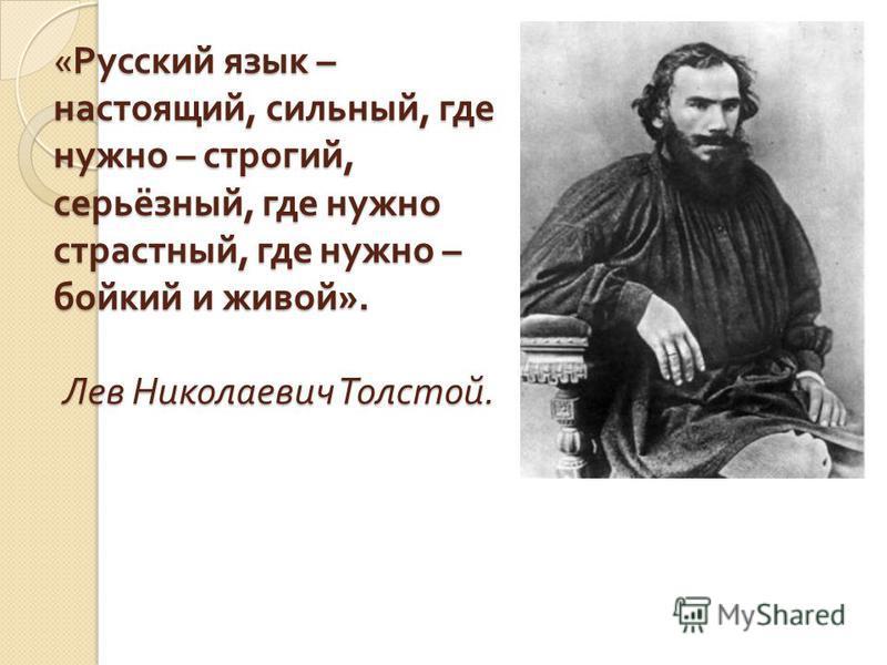 « Русский язык – настоящий, сильный, где нужно – строгий, серьёзный, где нужно страстный, где нужно – бойкий и живой ». Лев Николаевич Толстой.