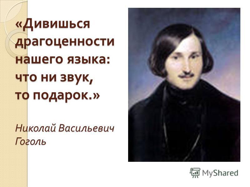 « Дивишься драгоценности нашего языка : что ни звук, то подарок.» Николай Васильевич Гоголь