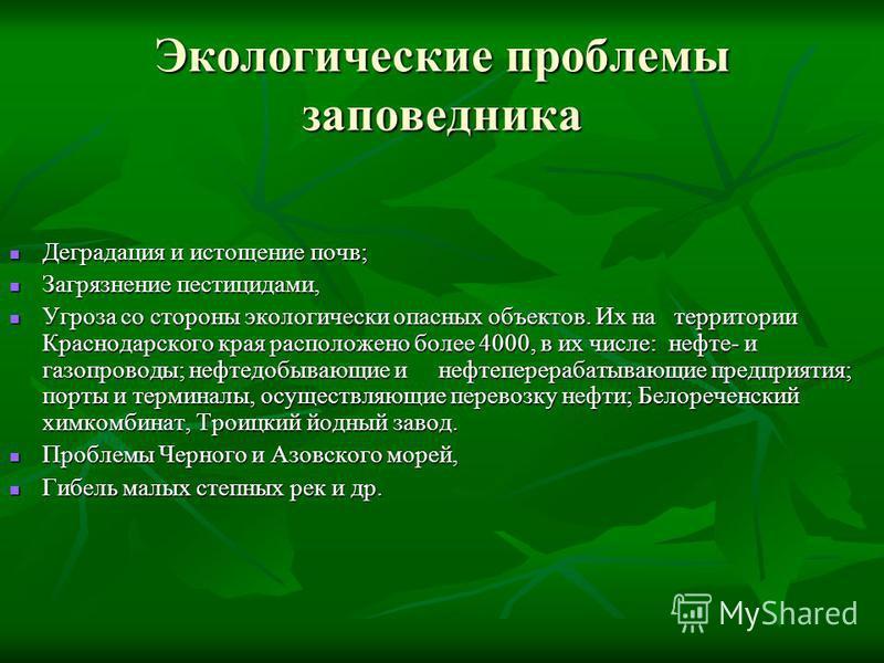 Экологические проблемы заповедника Деградация и истощение почв; Деградация и истощение почв; Загрязнение пестицидами, Загрязнение пестицидами, Угроза со стороны экологически опасных объектов. Их на территории Краснодарского края расположено более 400