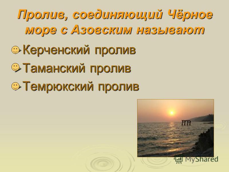 Пролив, соединяющий Чёрное море с Азовским называют Керченский пролив Керченский пролив Таманский пролив Таманский пролив Темрюкский пролив Темрюкский пролив