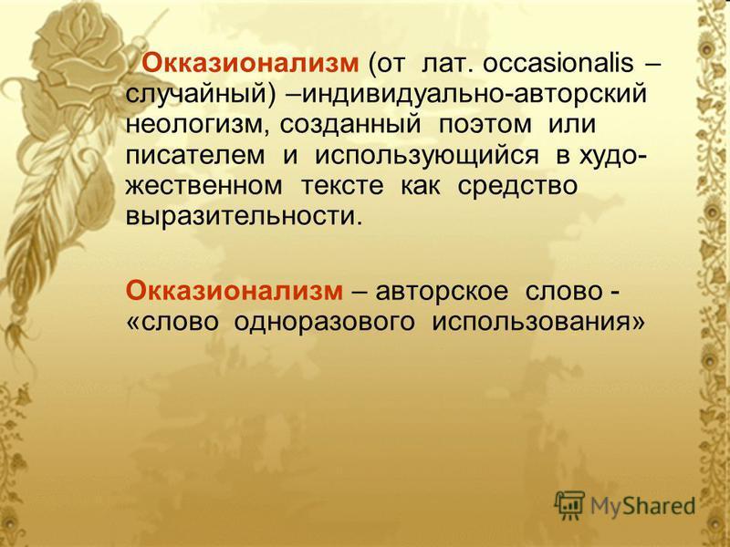 Окказионализм (от лат. occasionalis – случайный) –индивидуально-авторский неологизм, созданный поэтом или писателем и использующийся в художественном тексте как средство выразительности. Окказионализм – авторское слово - «слово одноразового использов