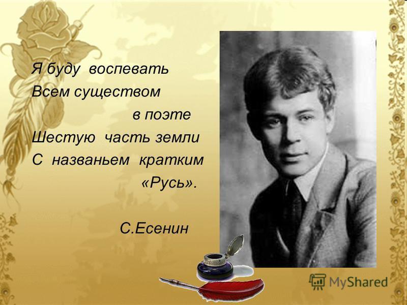 Я буду воспевать Всем существом в поэте Шестую часть земли С названьем кратким «Русь». С.Есенин