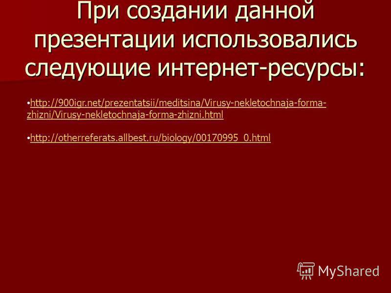 При создании данной презентации использовались следующие интернет-ресурсы: http://900igr.net/prezentatsii/meditsina/Virusy-nekletochnaja-forma- zhizni/Virusy-nekletochnaja-forma-zhizni.html http://900igr.net/prezentatsii/meditsina/Virusy-nekletochnaj