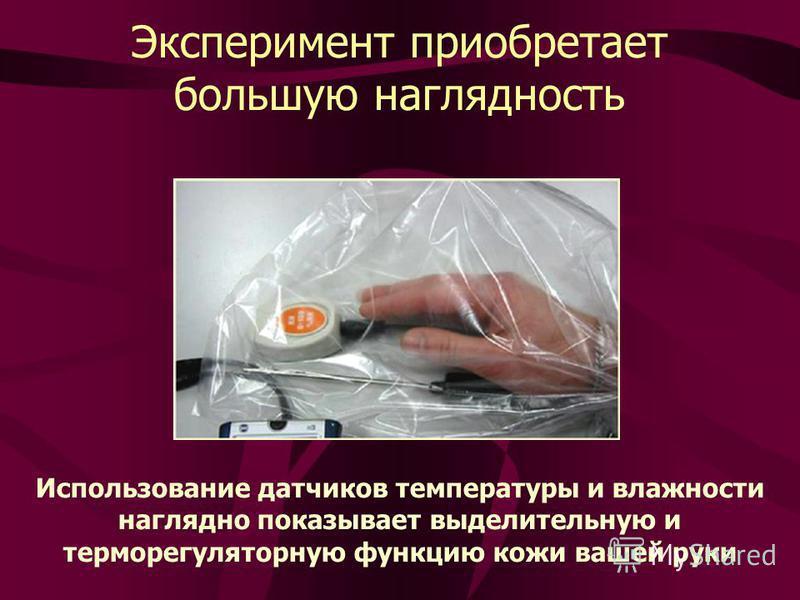 Эксперимент приобретает большую наглядность Использование датчиков температуры и влажности наглядно показывает выделительную и терморегуляторную функцию кожи вашей руки