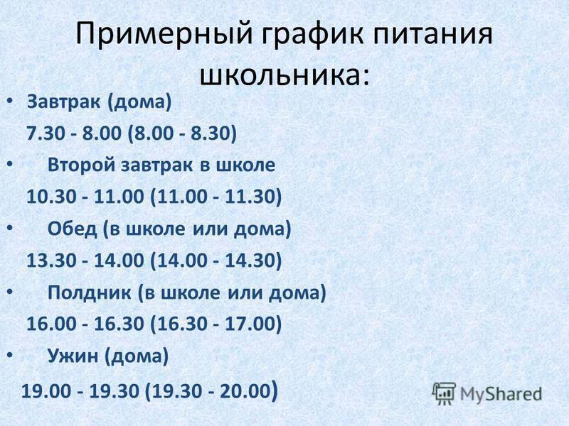 Примерный график питания школьника: Завтрак (дома) 7.30 - 8.00 (8.00 - 8.30) Второй завтрак в школе 10.30 - 11.00 (11.00 - 11.30) Обед (в школе или дома) 13.30 - 14.00 (14.00 - 14.30) Полдник (в школе или дома) 16.00 - 16.30 (16.30 - 17.00) Ужин (дом
