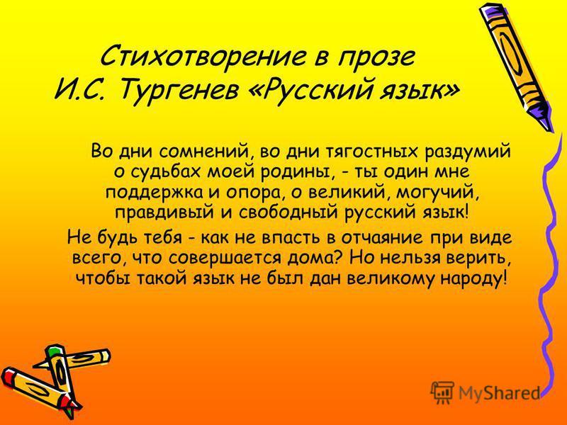 Стихотворение в прозе И.С. Тургенев «Русский язык» Во дни сомнений, во дни тягостных раздумий о судьбах моей родины, - ты один мне поддержка и опора, о великий, могучий, правдивый и свободный русский язык! Не будь тебя - как не впасть в отчаяние при