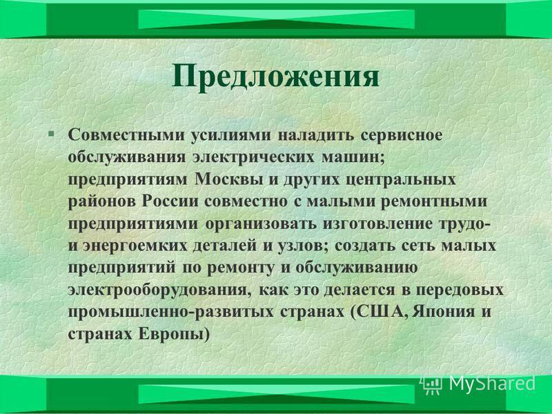 Предложения §Совместными усилиями наладить сервисное обслуживания электрических машин; предприятиям Москвы и других центральных районов России совместно с малыми ремонтными предприятиями организовать изготовление труда- и энергоемких деталей и узлов;