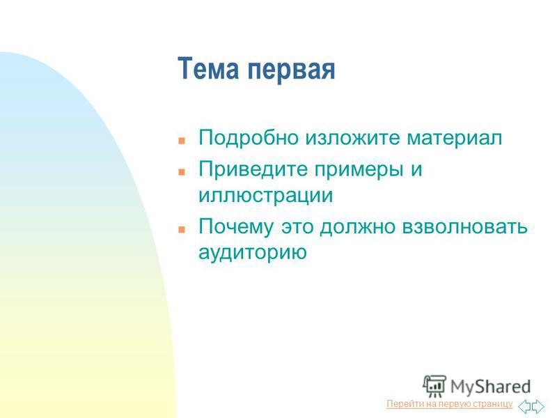 Перейти на первую страницу Тема первая n Подробно изложите материал n Приведите примеры и иллюстрации n Почему это должно взволновать аудиторию