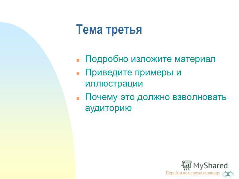 Перейти на первую страницу Тема третья n Подробно изложите материал n Приведите примеры и иллюстрации n Почему это должно взволновать аудиторию