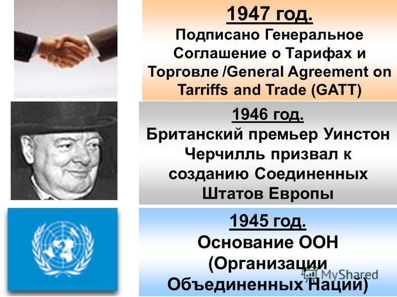 1945 год. Основание ООН (Организации Объединенных Наций) 1946 год. Британский премьер Уинстон Черчилль призвал к созданию Соединенных Штатов Европы 1947 год. Подписано Генеральное Соглашение о Тарифах и Торговле /General Agreement on Tarriffs and Tra
