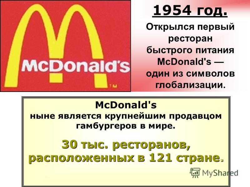 McDonald's ныне является крупнейшим продавцом гамбургеров в мире. 30 тыс. ресторанов, расположенных в 121 стране. 1954 год. Открылся первый ресторан быстрого питания McDonald's один из символов глобализации.
