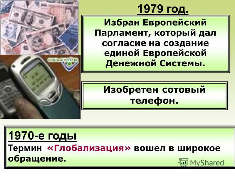 1970-е годы Термин «Глобализация» вошел в широкое обращение. Избран Европейский Парламент, который дал согласие на создание единой Европейской Денежной Системы. Изобретен сотовый телефон. 1979 год.