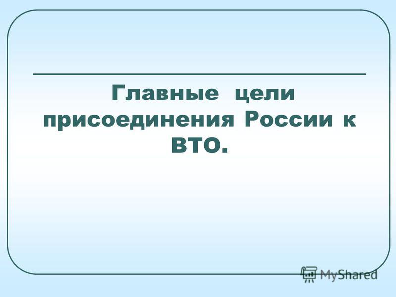 Главные цели присоединения России к ВТО.