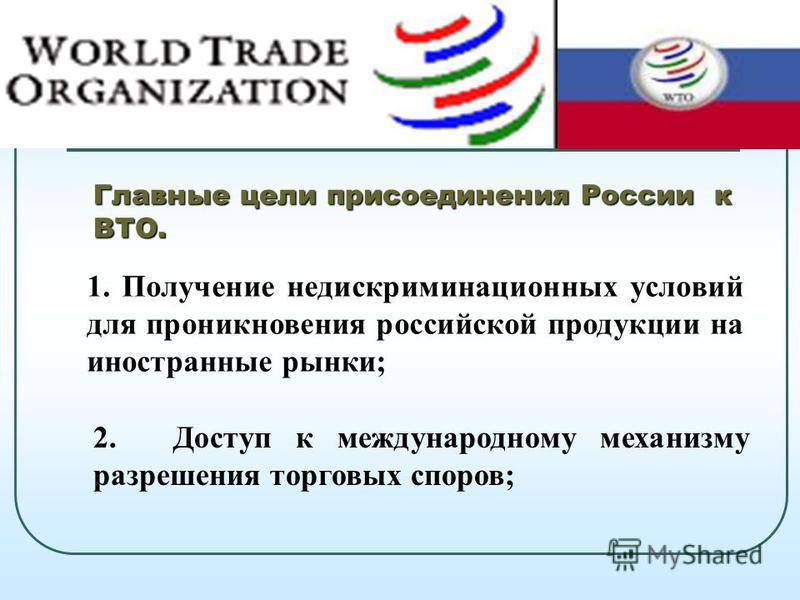 1. Получение недискриминационных условий для проникновения российской продукции на иностранные рынки; 2. Доступ к международному механизму разрешения торговых споров;