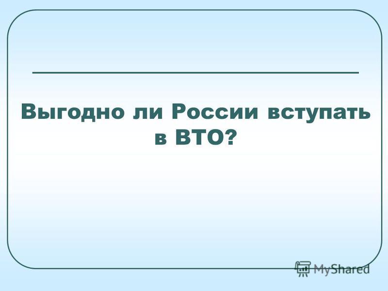 Выгодно ли России вступать в ВТО?
