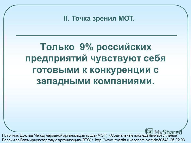 Только 9% российских предприятий чувствуют себя готовыми к конкуренции с западными компаниями. Источник: Доклад Международной организации труда (МОТ) «Социальные последствия вступления России во Всемирную торговую организацию (ВТО)», http://www.izves