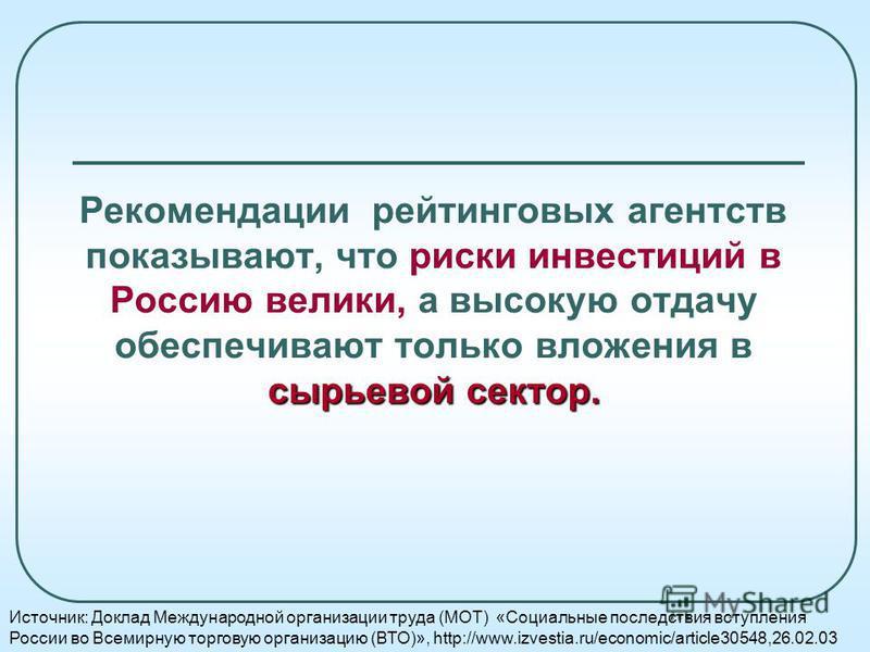 сырьевой сектор. Рекомендации рейтинговых агентств показывают, что риски инвестиций в Россию велики, а высокую отдачу обеспечивают только вложения в сырьевой сектор. Источник: Доклад Международной организации труда (МОТ) «Социальные последствия вступ
