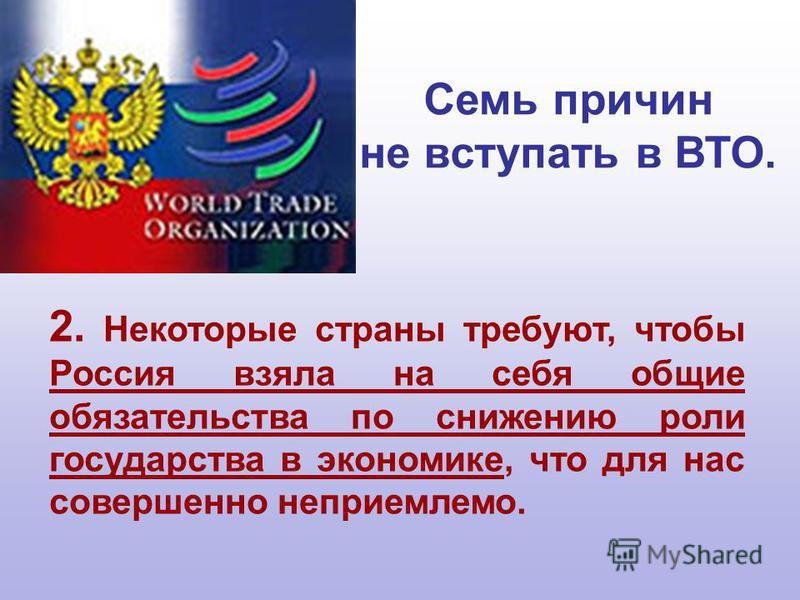 2. Некоторые страны требуют, чтобы Россия взяла на себя общие обязательства по снижению роли государства в экономике, что для нас совершенно неприемлемо. Семь причин не вступать в ВТО.