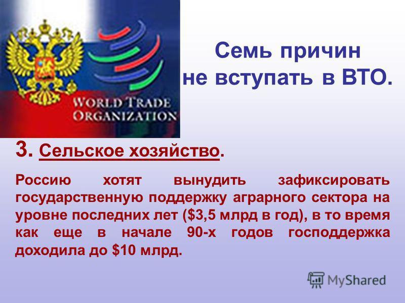 3. Сельское хозяйство. Россию хотят вынудить зафиксировать государственную поддержку аграрного сектора на уровне последних лет ($3,5 млрд в год), в то время как еще в начале 90-х годов господдержка доходила до $10 млрд. Семь причин не вступать в ВТО.