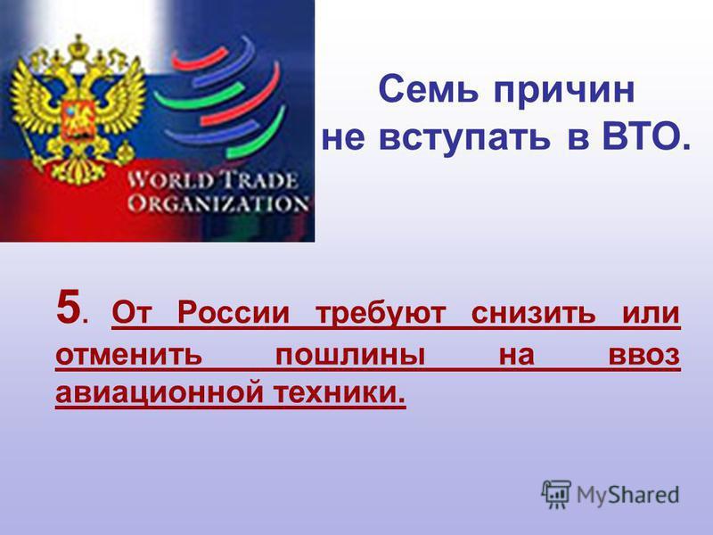 5. От России требуют снизить или отменить пошлины на ввоз авиационной техники. Семь причин не вступать в ВТО.